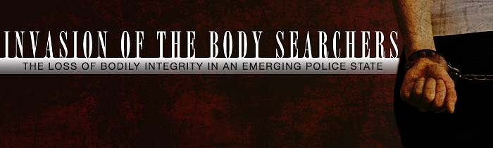 Invasion of the Body Searchers: The Loss of Bodily Integrity in an Emerging Police State