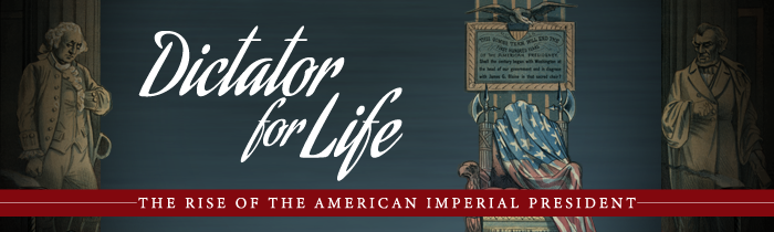 Dictator for Life: The Rise of the American Imperial President