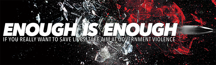 Enough Is Enough: If You Really Want to Save Lives, Take Aim at Government Violence