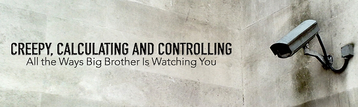 Creepy, Calculating and Controlling: All the Ways Big Brother Is Watching You