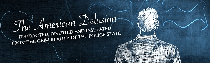 The American Delusion: Distracted, Diverted and Insulated from the Grim Reality of the Police State